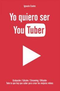 Yo quiero ser YouTuber: Todo lo que hay que saber para hacer los mejores videos – Ignacio Esains [ePub & Kindle]
