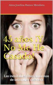 45 años ¡Y No Me He Casado!: Las inevitables fases amorosas de una mujer casadera – Ramos Mendieta, Alma Josefina [ePub & Kindle]