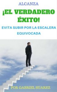 Alcanza El Verdadero Éxito: Evita Subir por la Escalera Equivocada – Gabriel Hector Suarez [ePub & Kindle]