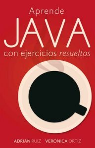 Aprende JAVA con ejercicios resueltos: Learning Java by simple examples – Verónica Ortiz, Adrián Ruiz [ePub & Kindle]