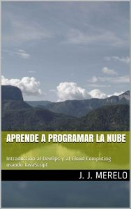 Aprende a programar la nube: Introducción al DevOps y al Cloud Computing usando JavaScript – Juan J. Merelo Guervós [ePub & Kindle]