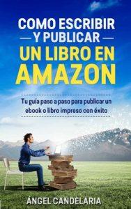 Cómo Escribir y Publicar un Libro en Amazon: Tu guía paso a paso para publicar un ebook o libro impreso con éxito – Ángel Candelaria [ePub & Kindle]