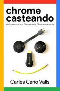 Chromecasteando: Guía para exprimir Chromecast y Chromecast Audio – Carles Caño Valls [ePub & Kindle]