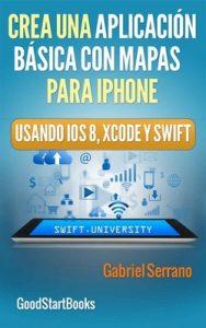 Crea una Aplicación Básica con Mapas Para iPhone Usando Xcode y Swift iOS8 (GoodStartBooks Programación Swift) – Gabriel Serrano [ePub & Kindle]