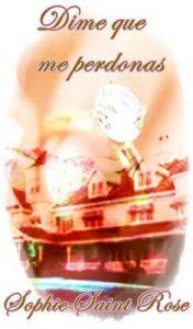 Dime que me perdonas – Sophie Saint Rose [ePub & Kindle]