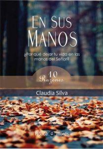 En Sus Manos: ¿Por qué dejar tu vida en las manos del Señor? 10 razones – Claudia Silva [ePub & Kindle]