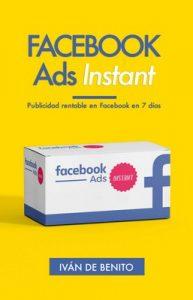 Facebook Ads Instant: Publicidad rentable en Facebook en 7 días (Incluye Actualizaciones de por Vida) – Iván De Benito [ePub & Kindle]