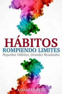 Hábitos – Rompiendo Limites; Pequeños hábitos, Grandes resultados : Técnicas de Autoayuda, Desarrollo Personal y PNL – Adam Guisse [ePub & Kindle]