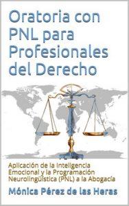 Oratoria con PNL para Profesionales del Derecho: Aplicación de la Inteligencia Emocional y la Programación Neurolingüística a la Abogacía – Mónica Pérez de las Heras [ePub & Kindle]