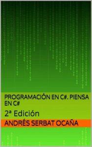 Programación en C#. Piensa en C#: 2ª Edición – Andrés Serbat Ocaña [ePub & Kindle]