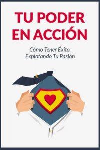 Tu Poder En Acción: Cómo Tener Éxito Explotando Tu Pasión – Oliver Reyes, Juan Ortiz [ePub & Kindle]