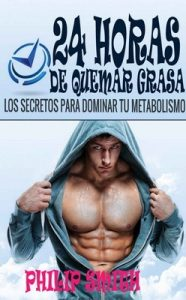 24 Horas De Quemar Grasa: Los Secretos Para Dominar Tu Metabolismo – Philip Smith [ePub & Kindle]
