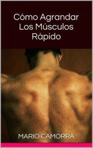 Cómo Agrandar Los Músculos Rápido: Aprendé rutinas de físico culturismo – Mario Camorra [ePub & Kindle]