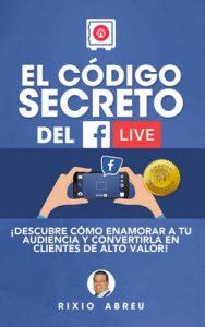 El código secreto del Facebook Live: Descubre cómo enamorar a tu audiencia y convertirlos en clientes de alto valor (Los códigos secretos de Internet n° 1) – Rixio Jesús Abreu Rodríguez [ePub & Kindle]