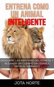 Entrena como un Animal Inteligente: Descubre las mentiras y dogmas del fitness. Alcanza un cuerpo atractivo y saludable de forma natural y sin ir al gimnasio (La Evolución Síxtuple nº 2) – J. Norte [ePub & Kindle]