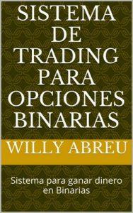 Sistema de Trading para opciones binarias: Sistema para ganar dinero en Binarias – Willy Abreu [ePub & Kindle]