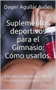Suplementos deportivos para el Gimnasio: Cómo usarlos.: Creatina, Glutamina, Whey Protein, energéticos y más – Dager Aguilar Aviles [ePub & Kindle]