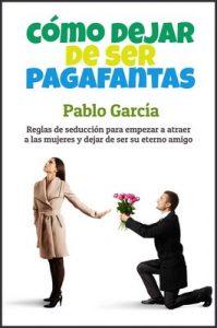 Cómo dejar de ser pagafantas: Reglas de seducción para empezar a atraer a las mujeres y dejar de ser su eterno amigo – Pablo García [ePub & Kindle]