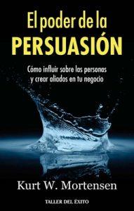 El poder de la persuasión: Cómo influir sobre las personas y crear aliados en tu negocio – Kurt W. Mortensen [ePub & Kindle]