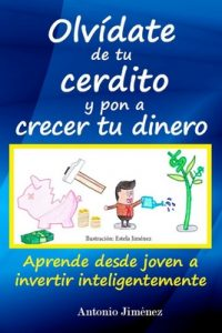 Olvídate de tu cerdito y pon a crecer tu dinero: Aprende desde joven a invertir inteligentemente – Antonio Jimenez [ePub & Kindle]