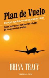 Plan de vuelo: Por qué caminar cuando puedes volar – Cómo lograr tus metas más rápido de lo que creías posible – Brian Tracy [ePub & Kindle]