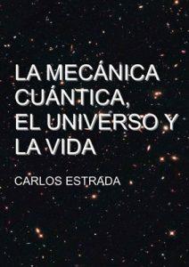 La Mecánica Cuántica, el Universo y la Vida: Un relato breve y sencillo sobre el conocimiento actual de la ciencia – Carlos Estrada Fernandez [ePub & Kindle]