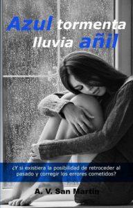Azul tormenta, lluvia añil: ¿Y si existiera la oportunidad de retroceder al pasado y corregir los errores cometidos? – A. V. San Martín [ePub & Kindle]