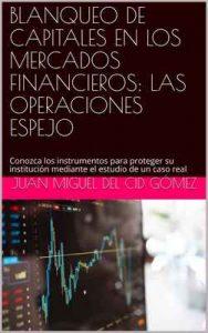 Blanqueo de capitales en los mercados financieros: Las operaciones espejo: Conozca los instrumentos para proteger su institución mediante el estudio de un caso real – Juan Miguel Del Cid Gómez [ePub & Kindle]