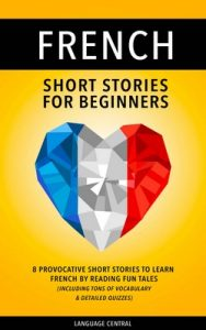 French: Short Stories For Beginners – 8 Provocative Short Stories to Learn French By Reading Fun Tales – Including Tons of Vocabulary & Detailed Quizzes – Language Central y French [ePub & Kindle] [English]