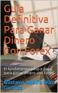 Guía Definitiva Para Ganar Dinero Con Forex: El fundamento paso a paso para ganar dinero con Forex – Gustavo Adolfo Diaz Gironza [ePub & Kindle]
