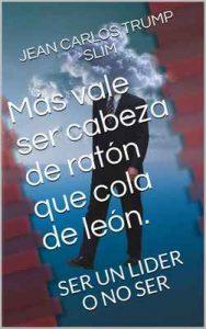 Más vale ser cabeza de ratón que cola de león: SER UN LIDER O NO SER – Jean Carlos Trump Slim [ePub & Kindle]
