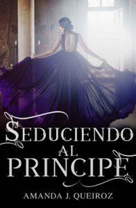 Seduciendo al principe (Seduciendo a la corona n° 1) – Amanda J. Queiroz [ePub & Kindle]