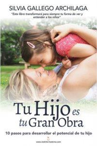 Tu hijo es tu gran obra: 10 pasos para desarrollar el potencial de tu hijo – Silvia Gallego Archilaga [ePub & Kindle]