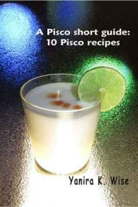 A Short Guide to Pisco: 10 Pisco Recipes – Yanira K. Wise [ePub & Kindle] [English]