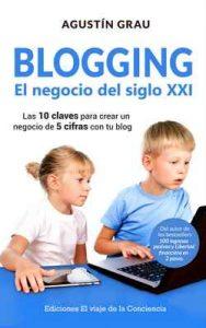 BLOGGING: EL NEGOCIO DEL SIGLO XXI: Las 10 claves para crear un negocio de 5 cifras con tu blog – Agustín Grau [ePub & Kindle]