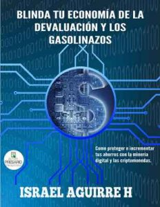 Blinda tu economía de la devaluación y los gasolinazos: Como proteger e incrementar tus ahorros con la minería digital y las criptomonedas – Israel Aguirre H [ePub & Kindle]