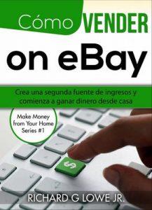 Cómo vender en eBay: Crea una segunda fuente de ingresos y comienza a ganar dinero desde casa – Richard G Lowe Jr [ePub & Kindle]