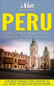 Peru: The Ultimate Peru Travel Guide By A Traveler For A Traveler: The Best Travel Tips; Where To Go, What To See And Much More – Lost Travelers [ePub & Kindle] [English]