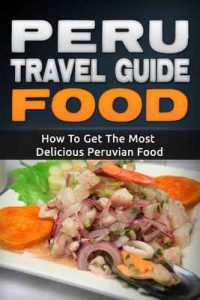 Peru: Travel Guide Food – How To Get The Most Delicious Peruvian Food (Peru Adventure Book 3) – Daniel Sanchez [ePub & Kindle] [English]