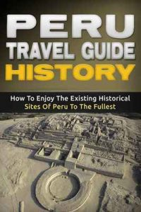 Peru: Travel Guide History – How To Enjoy The Existing Historical Sites Of Peru To The Fullest (Peru Adventure Book 2) – Daniel Sanchez [ePub & Kindle] [English]