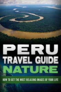 Peru: Travel Guide Nature – How To Get The Most Relaxing Images Of Your Life (Peru Adventure Book 4) – Daniel Sanchez [ePub & Kindle] [English]