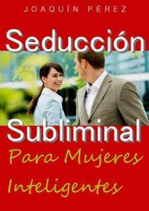 Seducción Subliminal: Para Mujeres Inteligentes – Joaquín Pérez [ePub & Kindle]