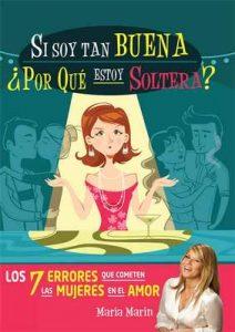 Si soy tan buena, ¿por qué estoy soltera?: Los 7 errores que cometen las mujeres en el amor – María Marín [ePub & Kindle]