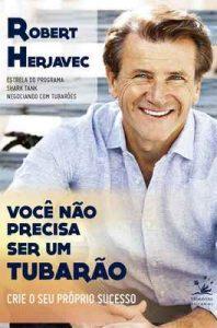Você não precisa ser um tubarão: Crie o seu próprio sucesso (BIZ) – Robert Herjavec [ePub & Kindle] [Portugués]