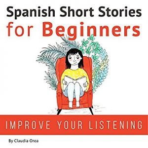 Spanish Short Stories for Beginners: Improve Your Reading and Listening Skills in Spanish – Claudia Orea [Narrado por Lucia Bodas , Abel Franco] [Audiolibro] [Español]