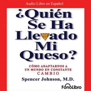 ¿Quien se ha llevado mi queso?: Como Adaptarnos a un mundo en Constante Cambio – Spencer Johnson [Narrado por Hector Indriago] [Audiolibro] [Español]