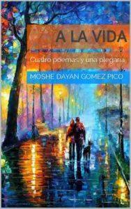 A la vida: Cuatro poemas y una plegaria – Moshe Dayan Gomez Pico [ePub & Kindle]
