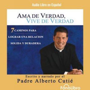 Ama de Verdad, Vive de Verdad – Padre Alberto Cutie [Narrado por Padre Alberto Cutie] [Audiolibro] [Español]