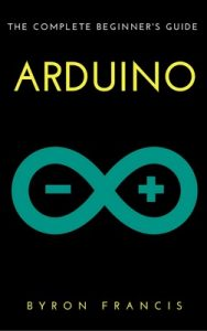 Arduino: The Complete Beginner's Guide – Step By Step Instructions (The Black Book) – Byron Francis [ePub & Kindle] [English]