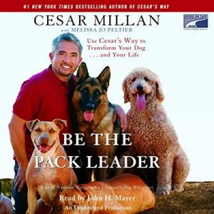 Be the Pack Leader: Use Cesar's Way to Transform Your Dog…and Your Life – Cesar Millan, Melissa Jo Peltier [Narrado por John H. Mayer] [Audiolibro] [English]